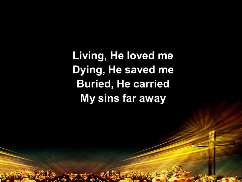 Living, He loved me Dying, He saved me Buried, He carried My sins far away Living, He loved me Dying, He saved me Buried, He carried My sins far away