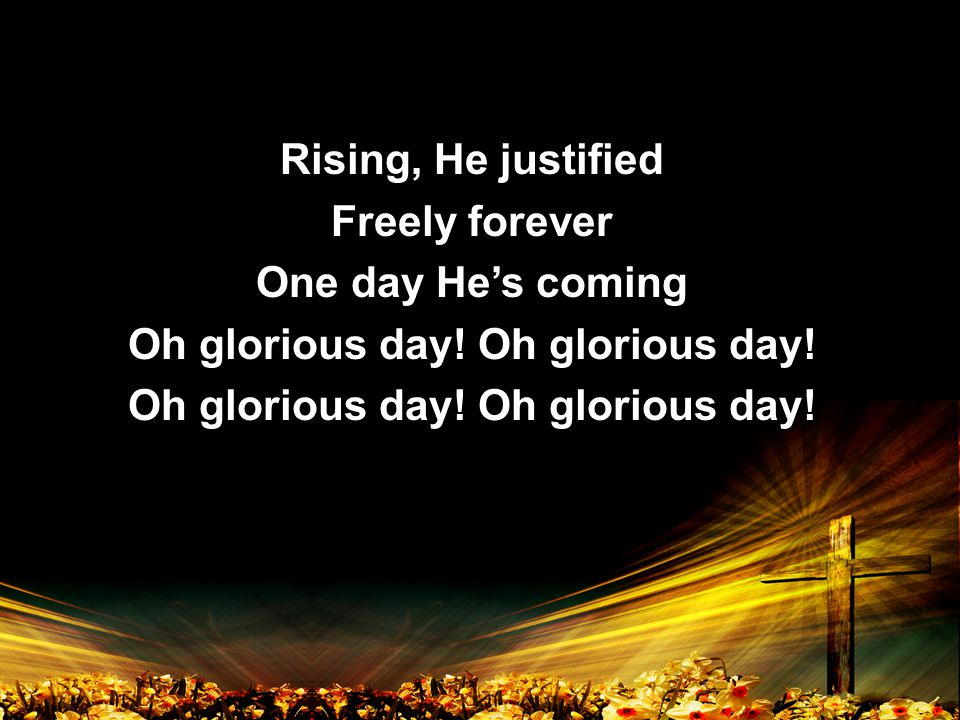 Rising, He justified Freely forever One day He's coming Oh glorious day.