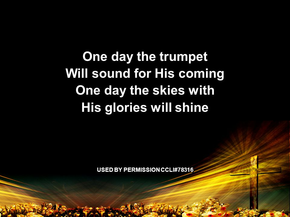 One day the trumpet Will sound for His coming One day the skies with His glories will shine USED BY PERMISSION CCLI#78316 One day the trumpet Will sound for His coming One day the skies with His glories will shine USED BY PERMISSION CCLI#78316