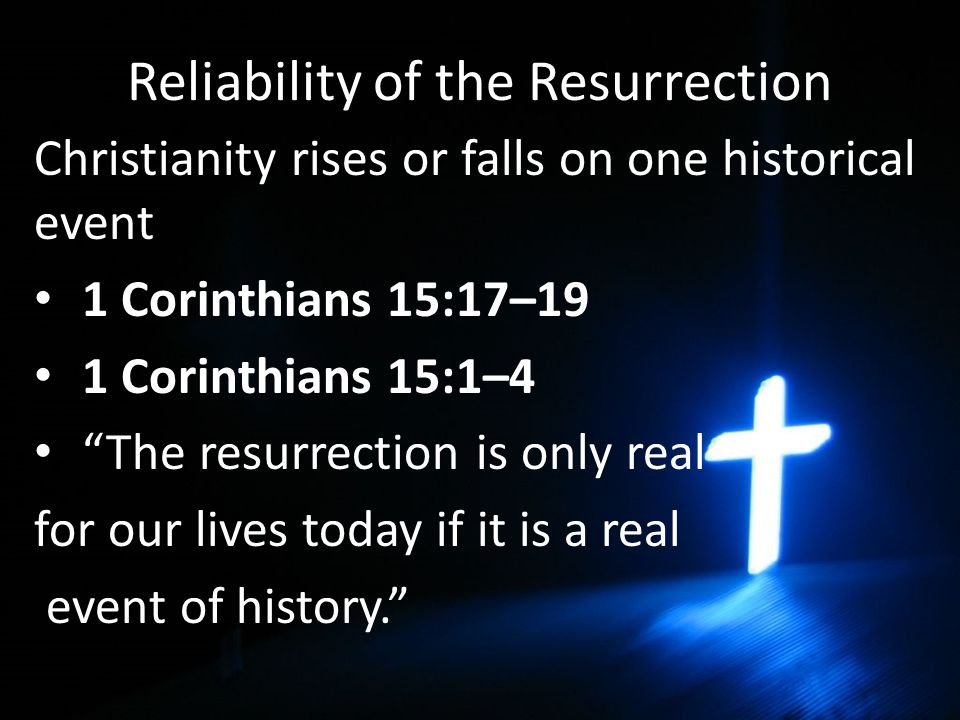 Reliability of the Resurrection Christianity rises or falls on one historical event 1 Corinthians 15:17–19 1 Corinthians 15:1–4 The resurrection is only real for our lives today if it is a real event of history.