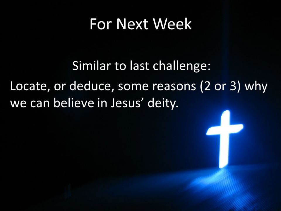 For Next Week Similar to last challenge: Locate, or deduce, some reasons (2 or 3) why we can believe in Jesus' deity.