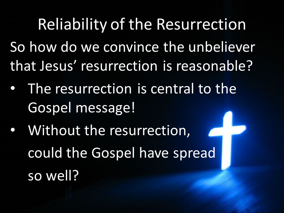 Reliability of the Resurrection So how do we convince the unbeliever that Jesus' resurrection is reasonable.