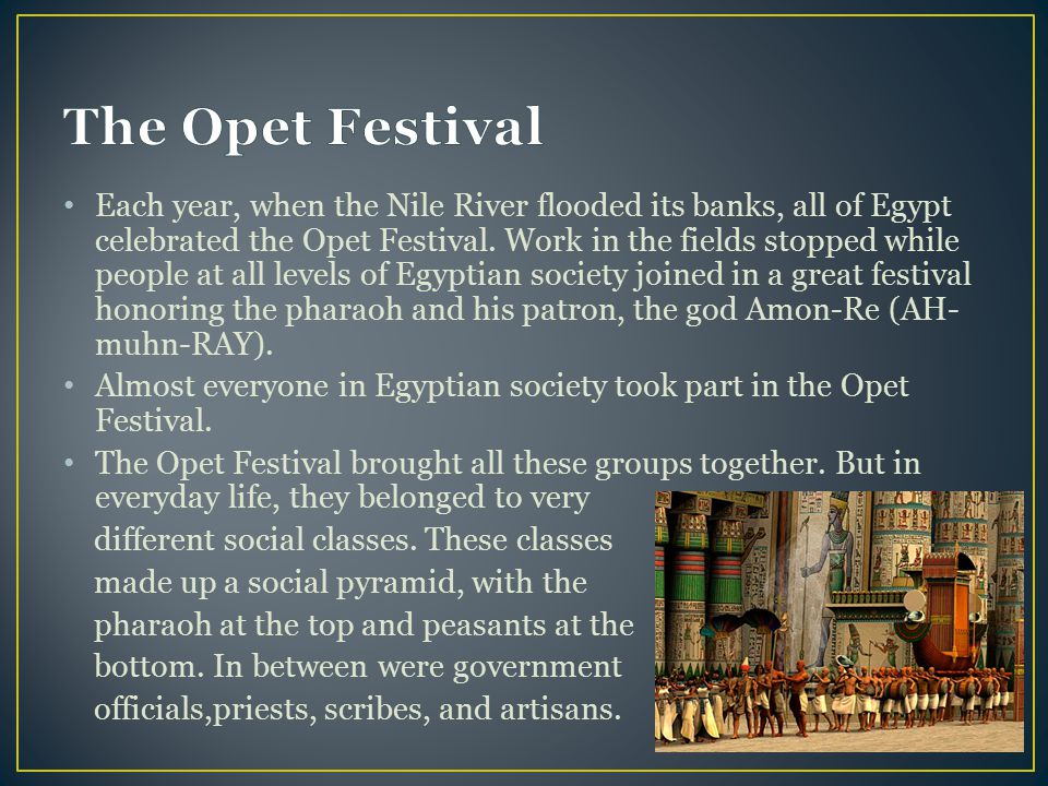 Each year, when the Nile River flooded its banks, all of Egypt celebrated the Opet Festival. Work in the fields stopped while people at all levels of