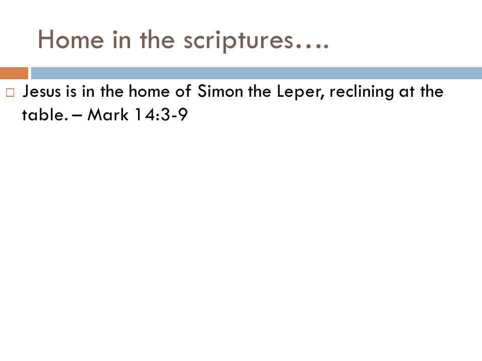 Home in the scriptures….  Jesus is in the home of Simon the Leper, reclining at the table.