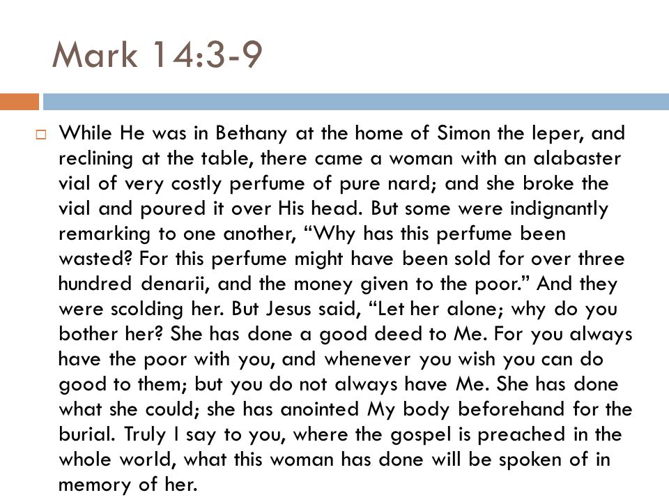 Mark 14:3-9  While He was in Bethany at the home of Simon the leper, and reclining at the table, there came a woman with an alabaster vial of very costly perfume of pure nard; and she broke the vial and poured it over His head.