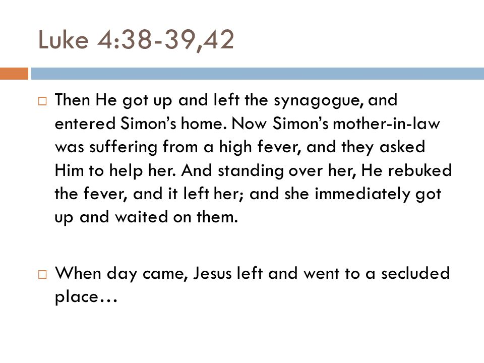 Luke 4:38-39,42  Then He got up and left the synagogue, and entered Simon's home.