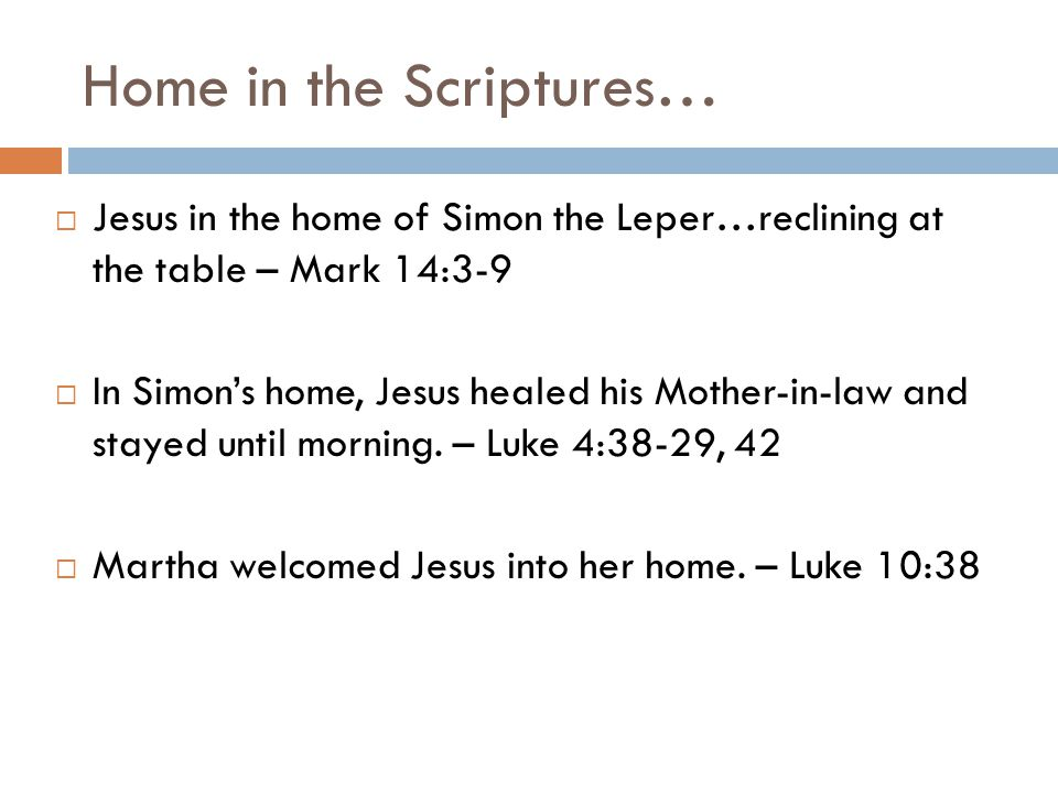 Home in the Scriptures…  Jesus in the home of Simon the Leper…reclining at the table – Mark 14:3-9  In Simon's home, Jesus healed his Mother-in-law and stayed until morning.