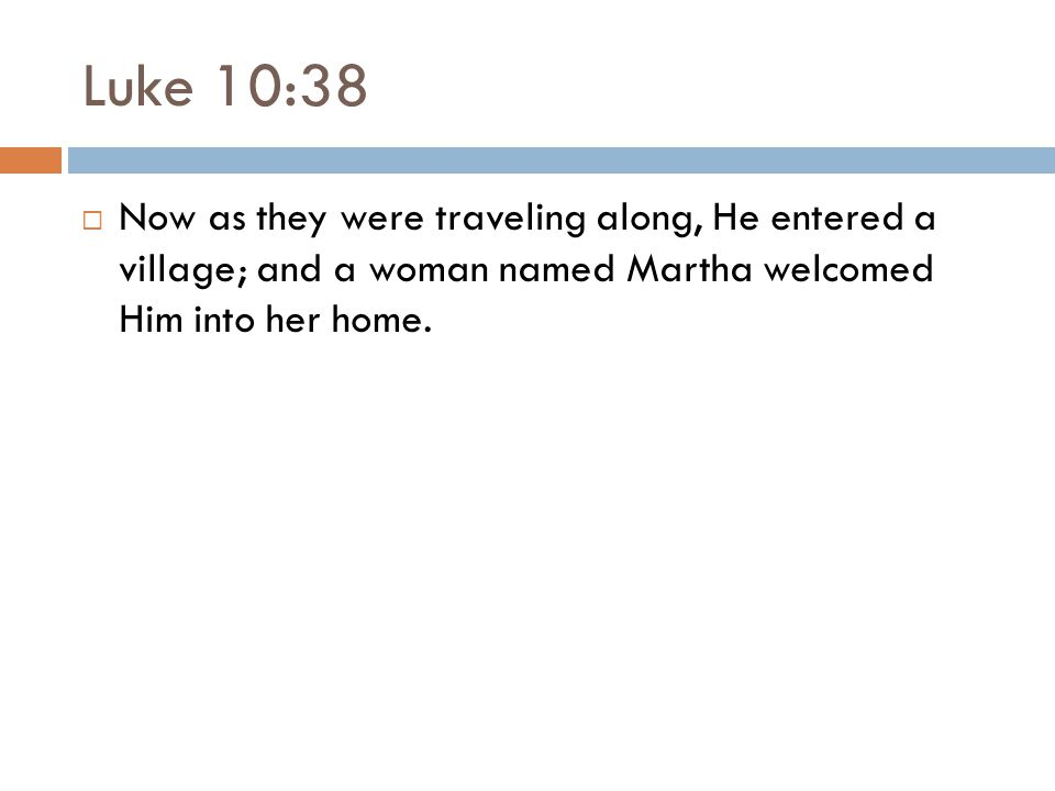 Luke 10:38  Now as they were traveling along, He entered a village; and a woman named Martha welcomed Him into her home.