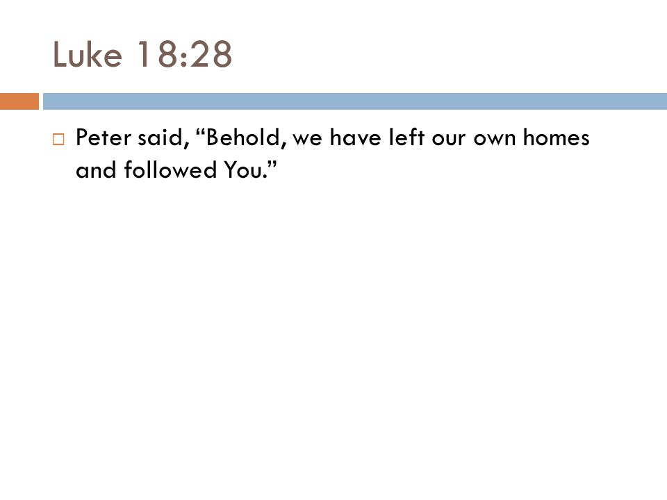 Luke 18:28  Peter said, Behold, we have left our own homes and followed You.