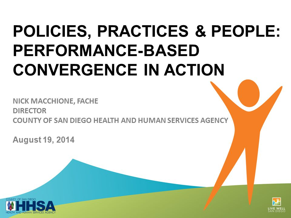 POLICIES, PRACTICES & PEOPLE: PERFORMANCE-BASED CONVERGENCE IN ACTION NICK MACCHIONE, FACHE DIRECTOR COUNTY OF SAN DIEGO HEALTH AND HUMAN SERVICES AGENCY August 19, 2014