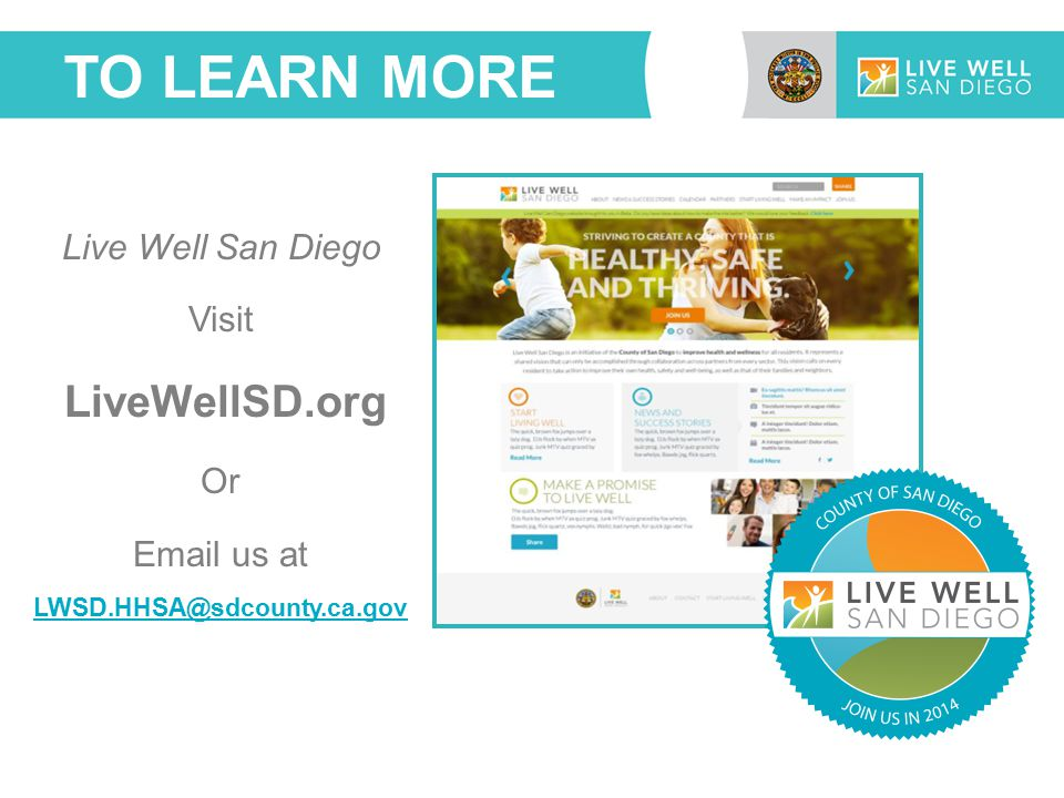 TO LEARN MORE Live Well San Diego Visit LiveWellSD.org Or Email us at LWSD.HHSA@sdcounty.ca.gov LWSD.HHSA@sdcounty.ca.gov
