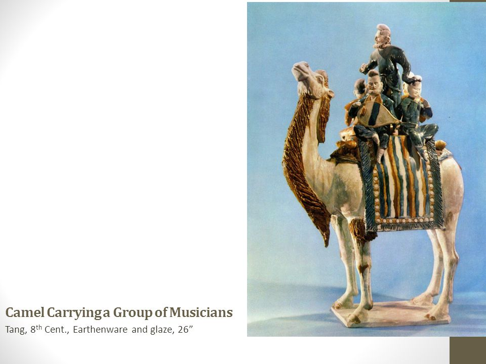 Camel Carrying a Group of Musicians Tang, 8 th Cent., Earthenware and glaze, 26""