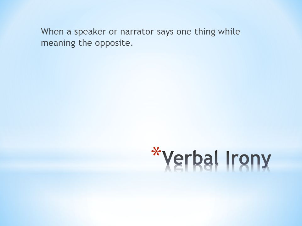 When a speaker or narrator says one thing while meaning the opposite.