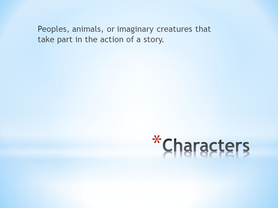 Peoples, animals, or imaginary creatures that take part in the action of a story.