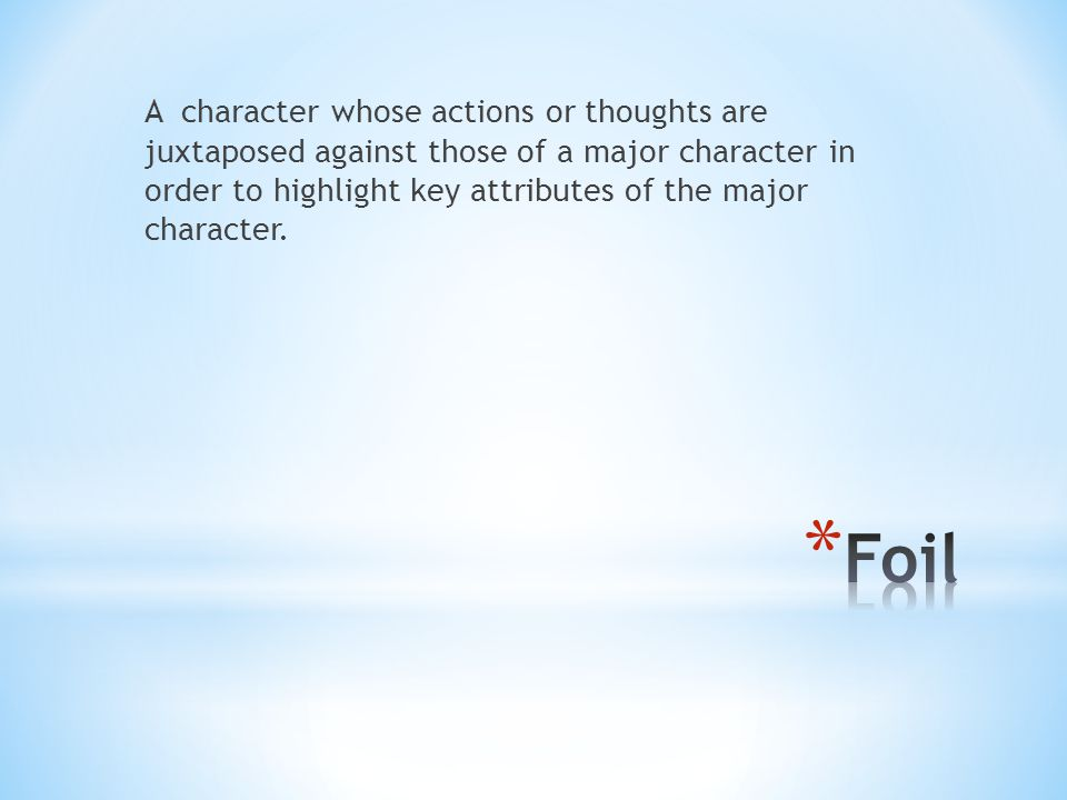 A character whose actions or thoughts are juxtaposed against those of a major character in order to highlight key attributes of the major character.