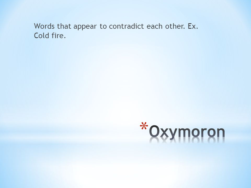 Words that appear to contradict each other. Ex. Cold fire.
