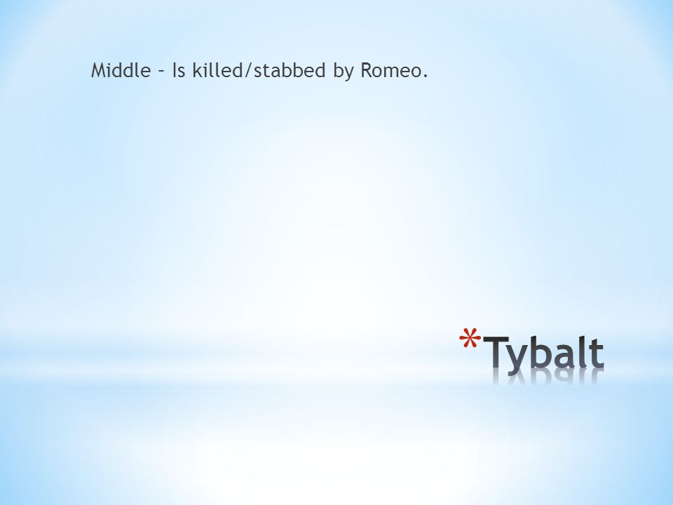 Middle – Is killed/stabbed by Romeo.