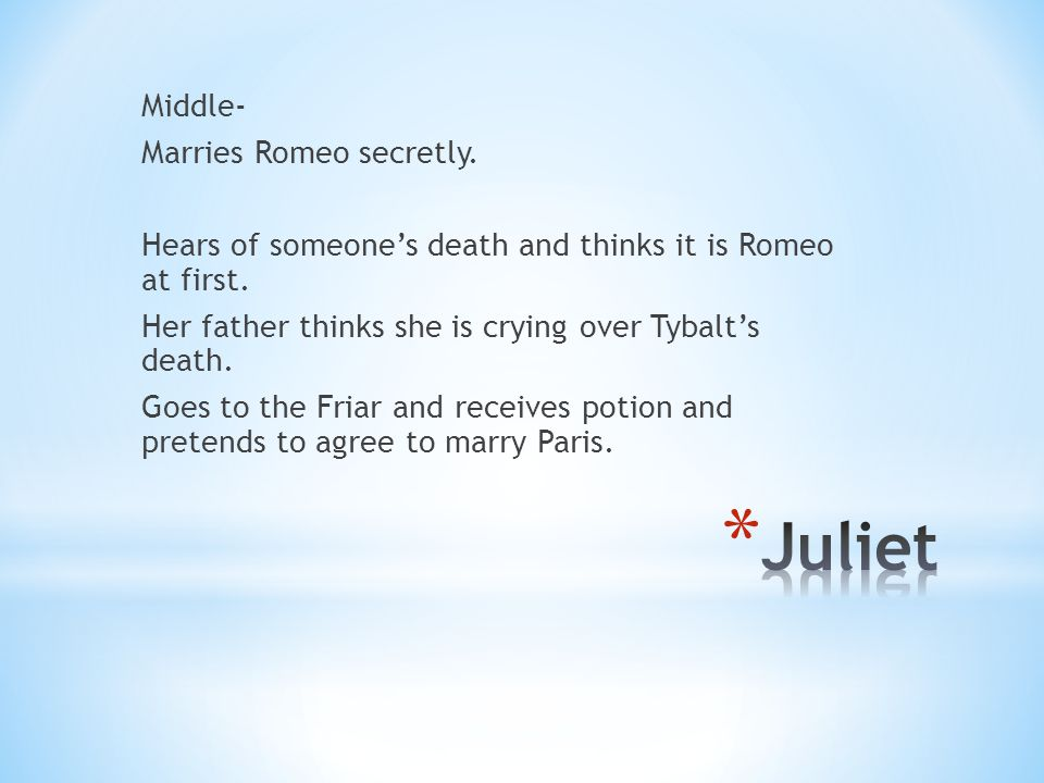 Middle- Marries Romeo secretly. Hears of someone's death and thinks it is Romeo at first.
