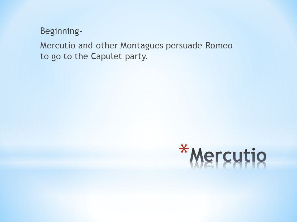 Beginning- Mercutio and other Montagues persuade Romeo to go to the Capulet party.