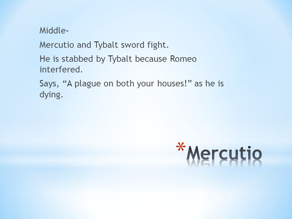 Middle- Mercutio and Tybalt sword fight. He is stabbed by Tybalt because Romeo interfered.
