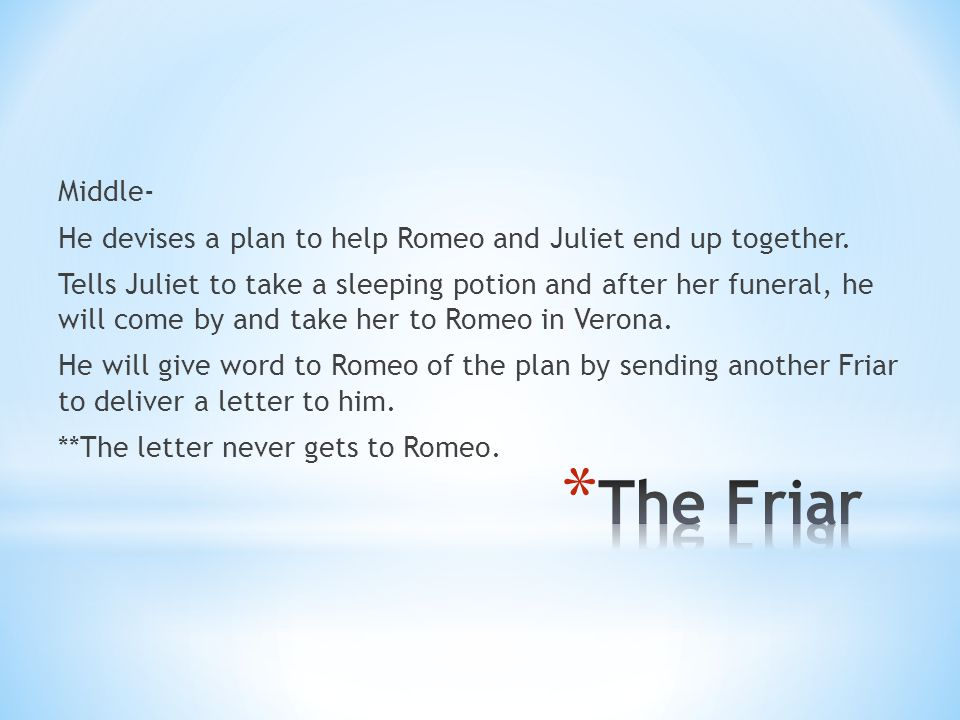 Middle- He devises a plan to help Romeo and Juliet end up together.