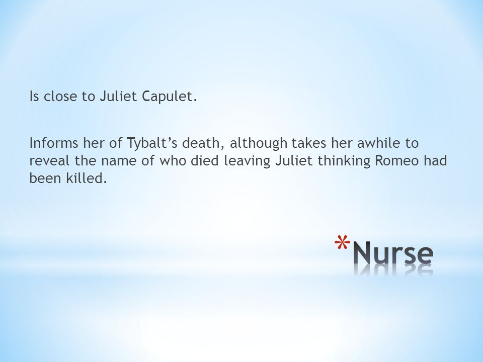 Is close to Juliet Capulet. Informs her of Tybalt's death, although takes her awhile to reveal the name of who died leaving Juliet thinking Romeo had