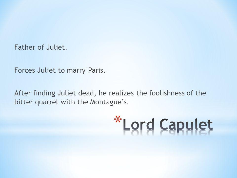 Father of Juliet. Forces Juliet to marry Paris.