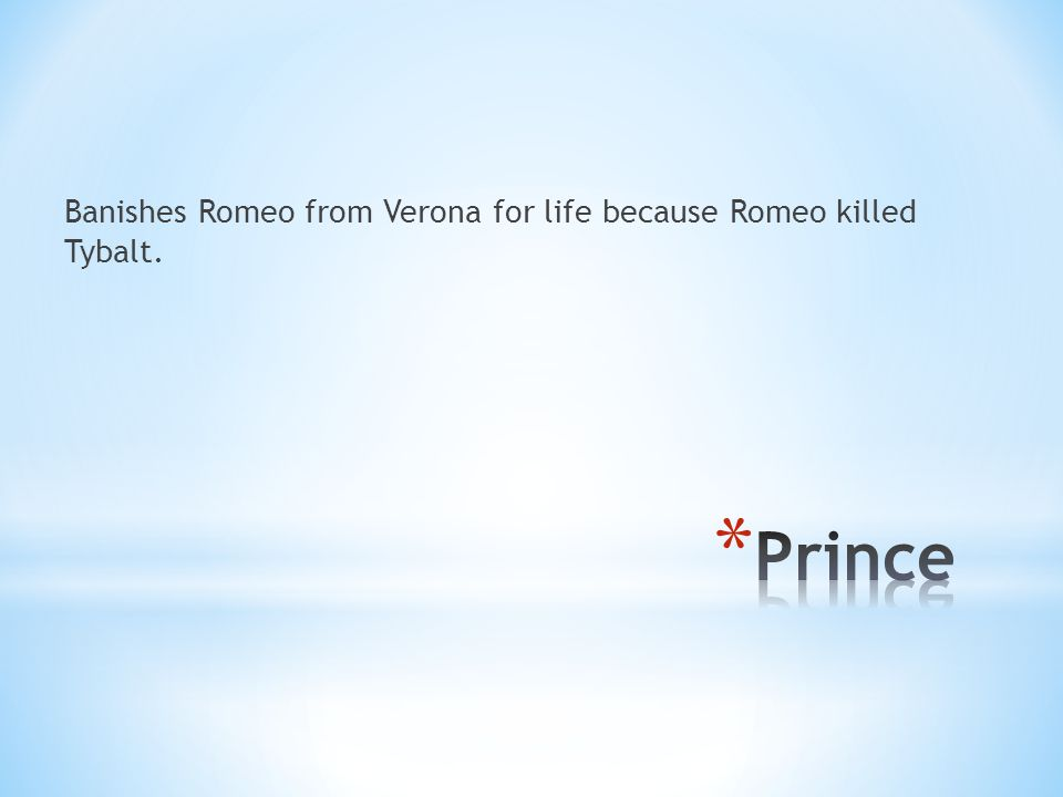 Banishes Romeo from Verona for life because Romeo killed Tybalt.