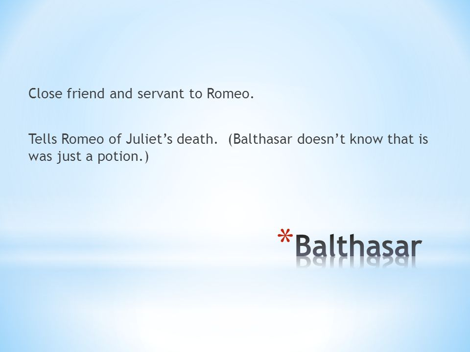 Close friend and servant to Romeo. Tells Romeo of Juliet's death.