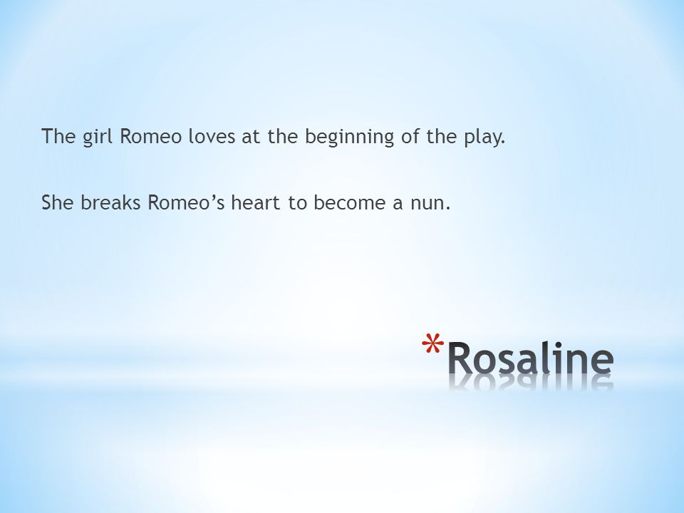 The girl Romeo loves at the beginning of the play. She breaks Romeo's heart to become a nun.
