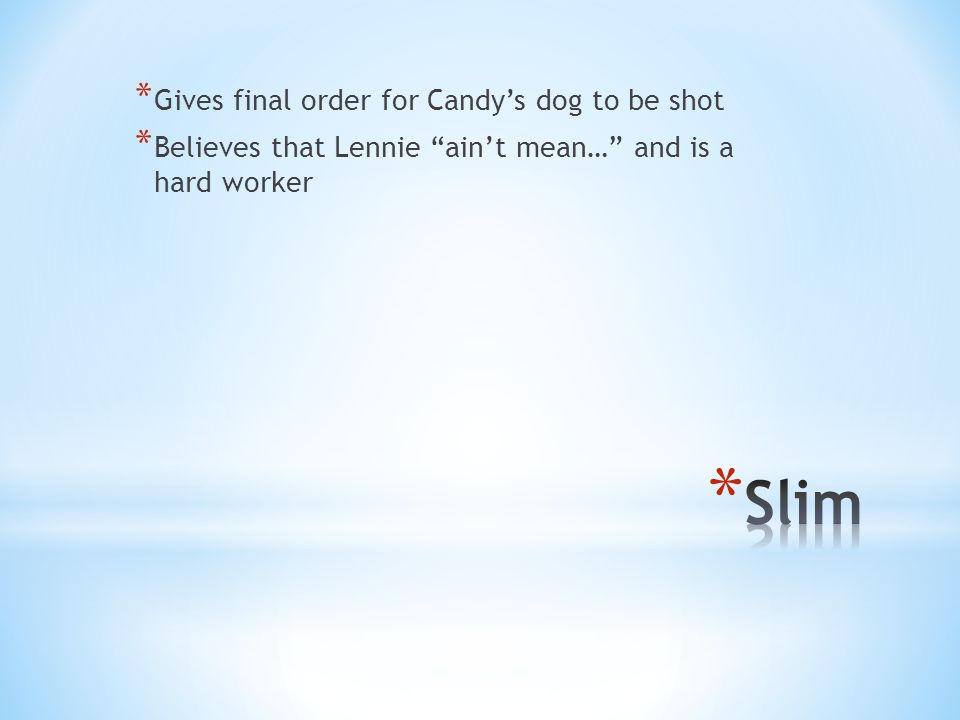 * Gives final order for Candy's dog to be shot * Believes that Lennie ain't mean… and is a hard worker