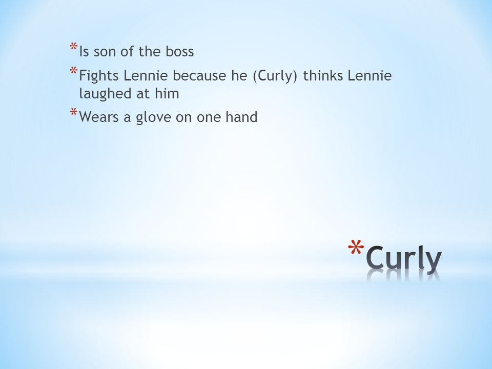 * Is son of the boss * Fights Lennie because he (Curly) thinks Lennie laughed at him * Wears a glove on one hand