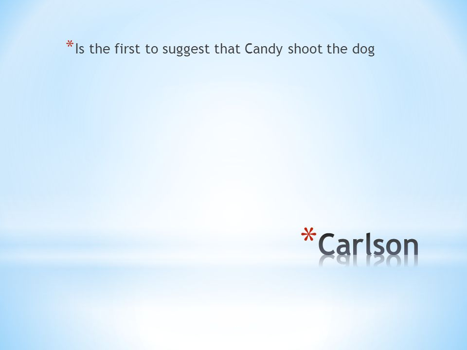 * Is the first to suggest that Candy shoot the dog