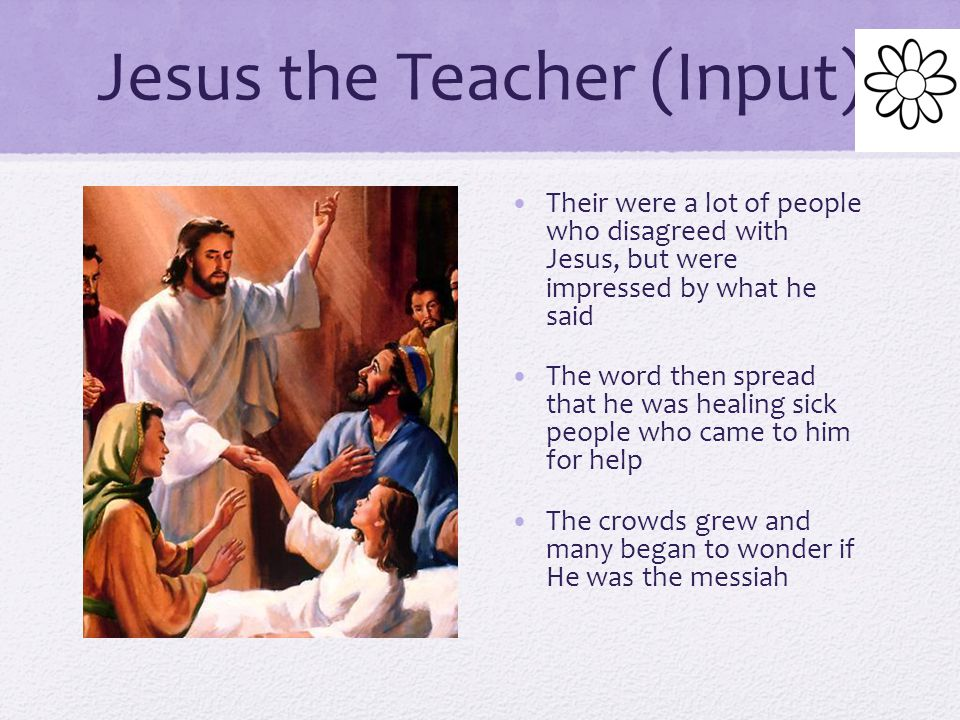 Jesus the Teacher (Input) Jesus traveled from town to town teaching for 3 years Jesus also believed in one God, the resurrection, and following God's law as written in the Torah According to the gospels, Jesus criticized some Pharisees because they cared more about looking religious than showing compassion How they felt about other people in their heart was more important He encouraged them to show compassion towards their enemies