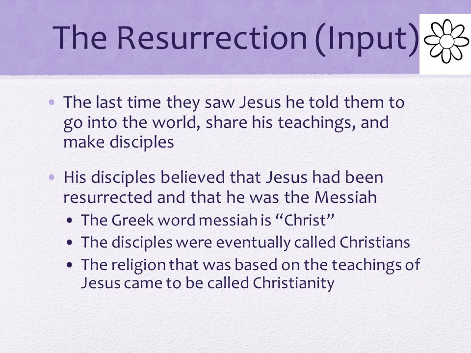 The Resurrection (Input) According to the Gospels, some women who were disciples visited the tomb the following Sunday morning They were brining spices and ointments to anoint the body of Jesus for burial The guards were gone and the tomb was empty.