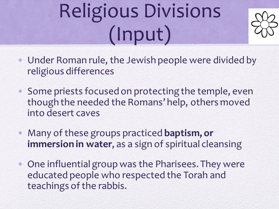 Political Divisions (Input) Many Jews resented Roman rule and saw them as foreign unbelievers occupying their land Some Jews believed that they should resist the Romans, but others hoped that God would send a messiah, or anointed leader The hoped the messiah would drive the Romans from their homeland Some Jews accepted Roman rule by king Herod, who was a non-Jew who took power in 37 B.C.