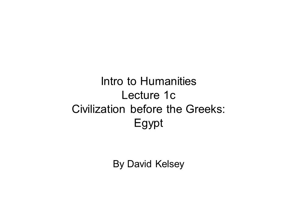 Intro to Humanities Lecture 1c Civilization before the Greeks: Egypt By David Kelsey