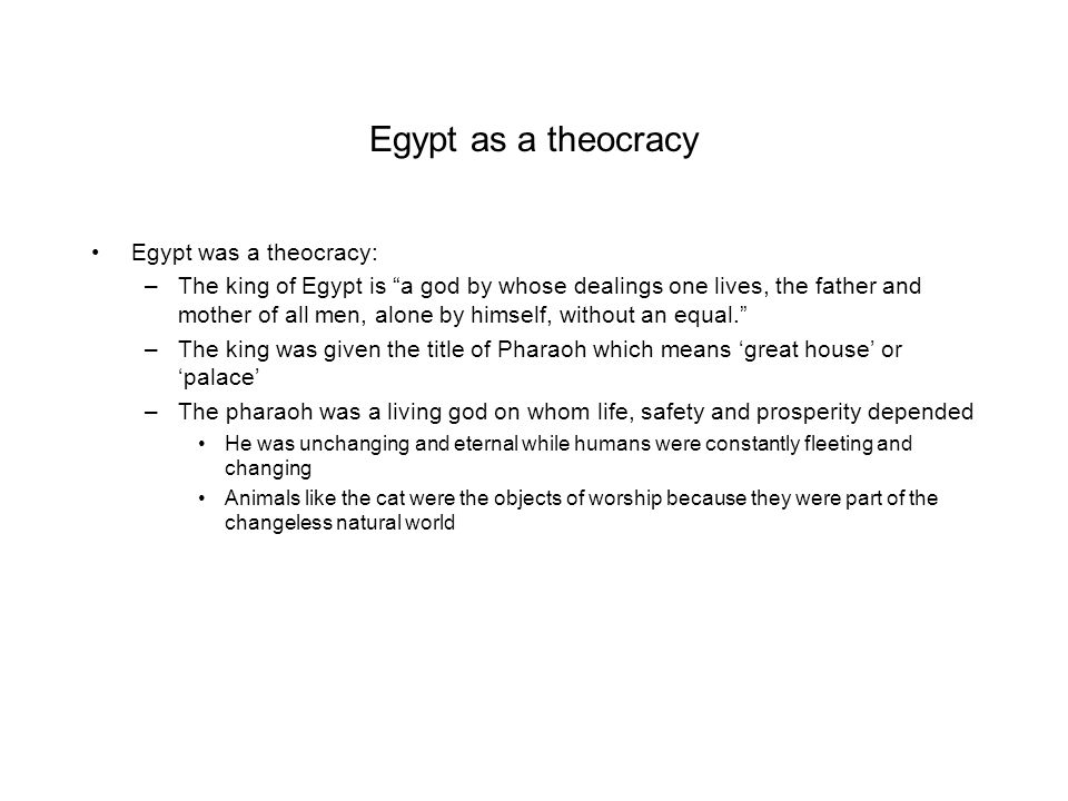"Egypt as a theocracy Egypt was a theocracy: –The king of Egypt is ""a god by whose dealings one lives, the father and mother of all men, alone by himse"