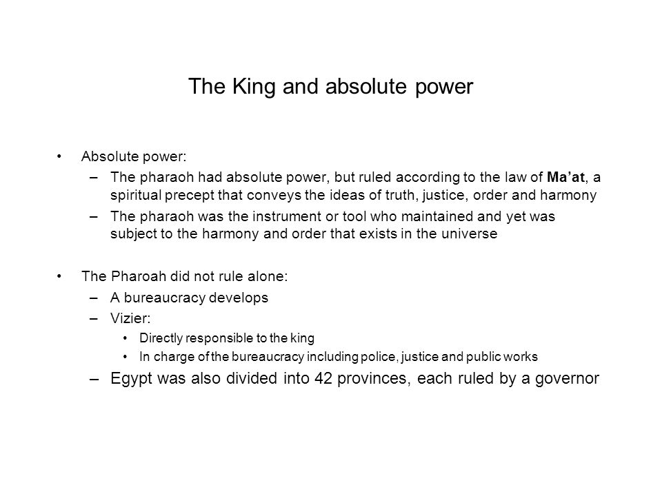 The King and absolute power Absolute power: –The pharaoh had absolute power, but ruled according to the law of Ma'at, a spiritual precept that conveys