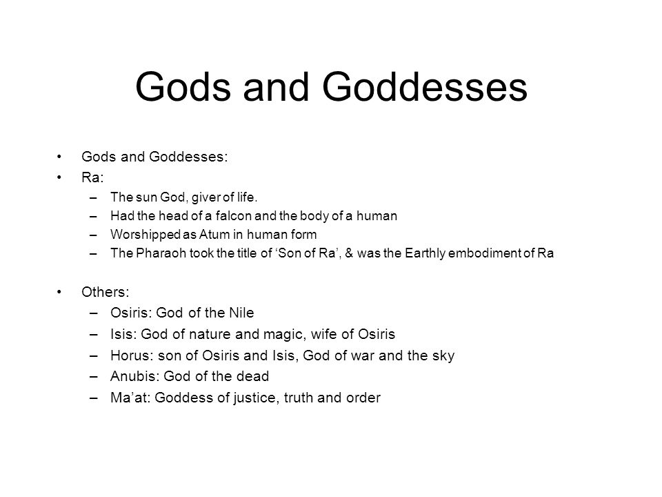 Gods and Goddesses Gods and Goddesses: Ra: –The sun God, giver of life. –Had the head of a falcon and the body of a human –Worshipped as Atum in human