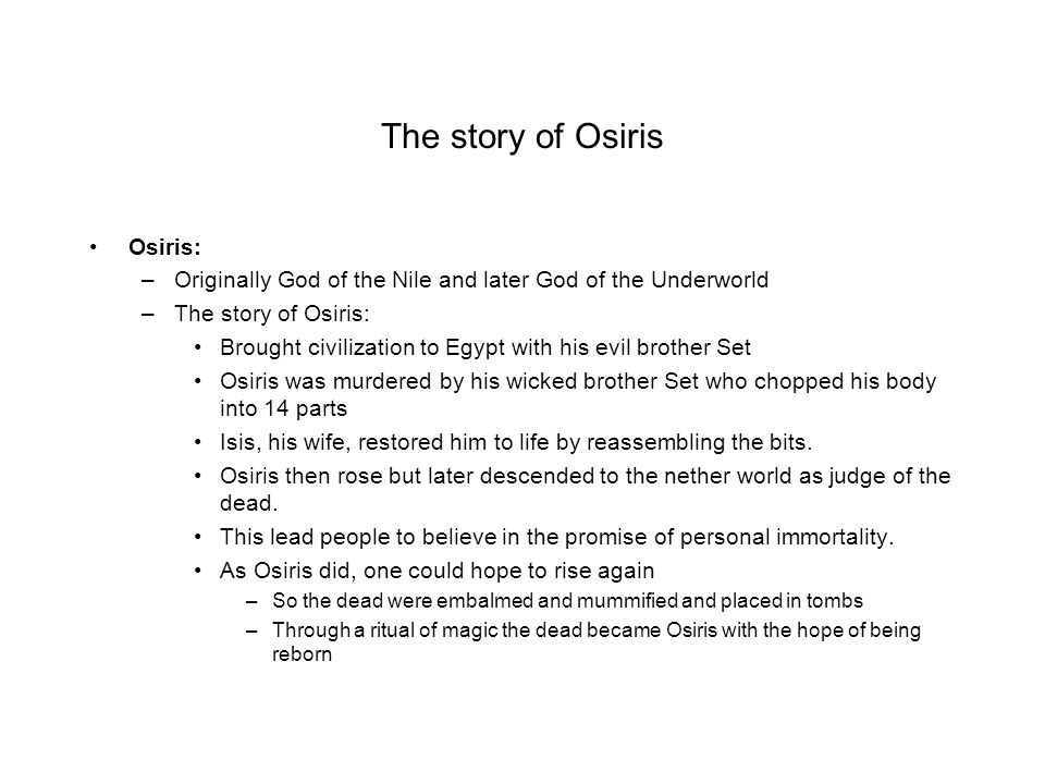 The story of Osiris Osiris: –Originally God of the Nile and later God of the Underworld –The story of Osiris: Brought civilization to Egypt with his e