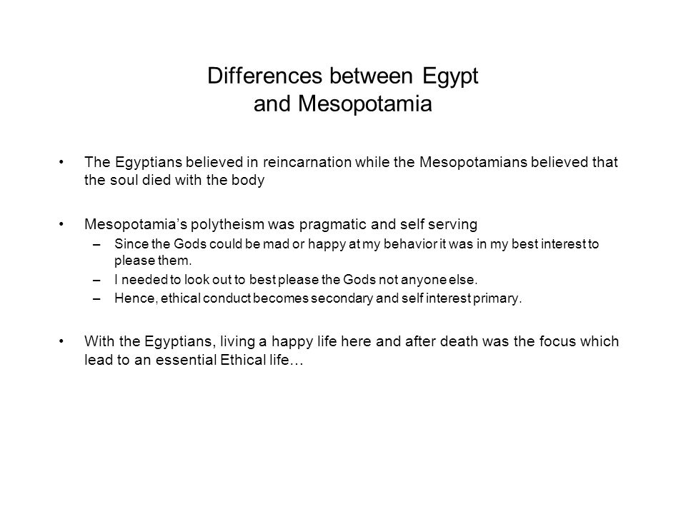 Differences between Egypt and Mesopotamia The Egyptians believed in reincarnation while the Mesopotamians believed that the soul died with the body Me