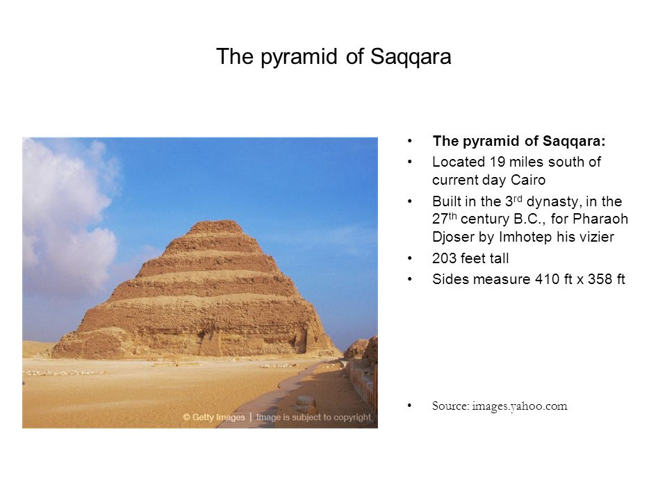 The pyramid of Saqqara The pyramid of Saqqara: Located 19 miles south of current day Cairo Built in the 3 rd dynasty, in the 27 th century B.C., for P