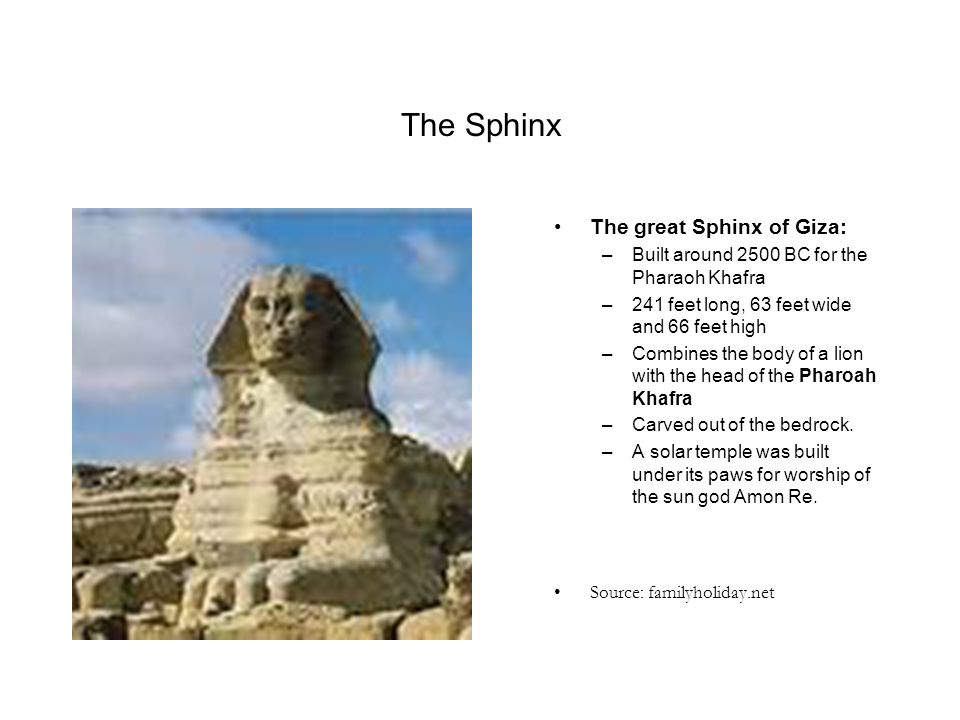 The Sphinx The great Sphinx of Giza: –Built around 2500 BC for the Pharaoh Khafra –241 feet long, 63 feet wide and 66 feet high –Combines the body of