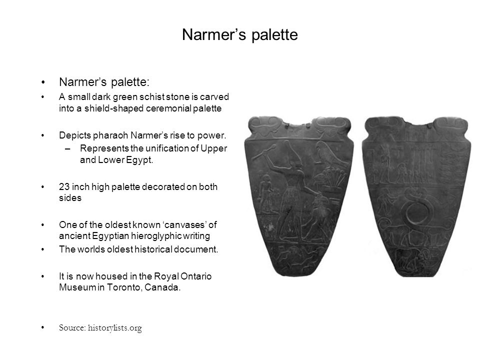 Narmer's palette Narmer's palette: A small dark green schist stone is carved into a shield-shaped ceremonial palette Depicts pharaoh Narmer's rise to