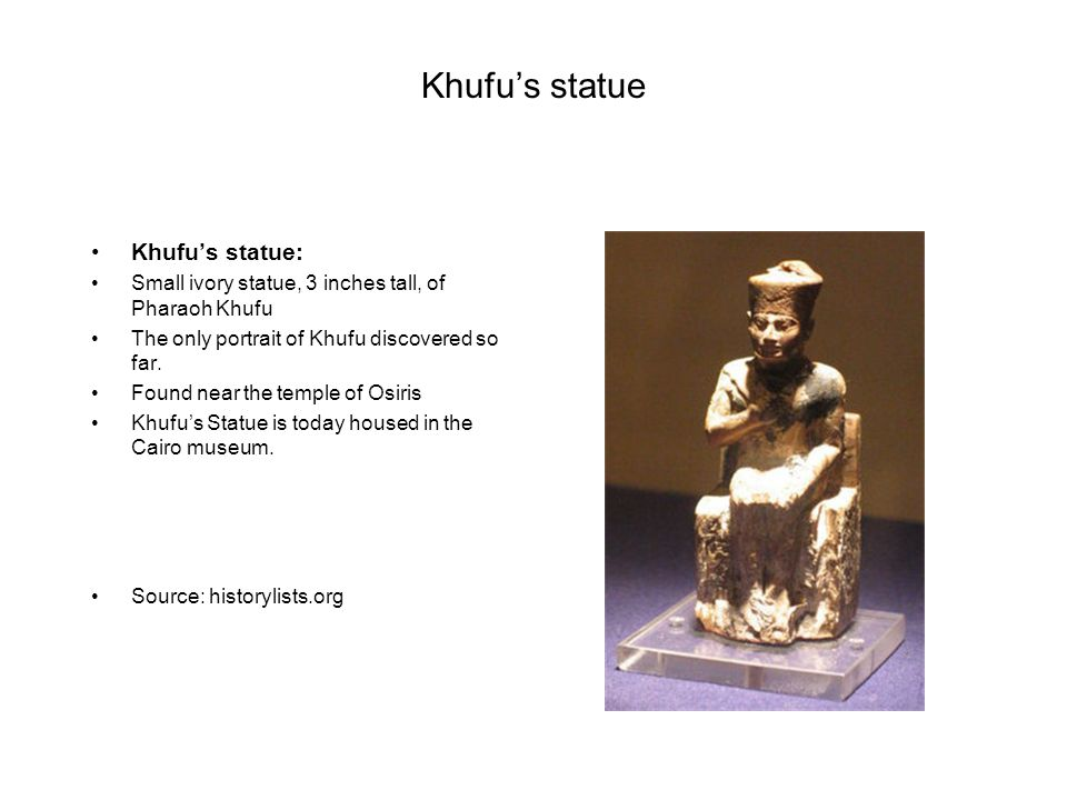 Khufu's statue Khufu's statue: Small ivory statue, 3 inches tall, of Pharaoh Khufu The only portrait of Khufu discovered so far. Found near the temple