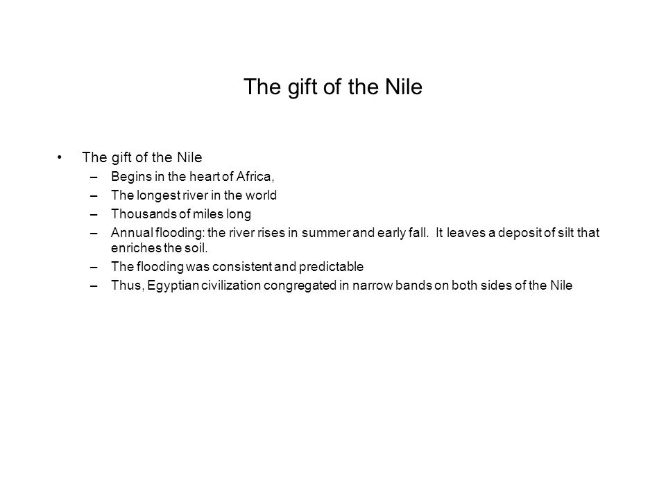 The gift of the Nile –Begins in the heart of Africa, –The longest river in the world –Thousands of miles long –Annual flooding: the river rises in sum