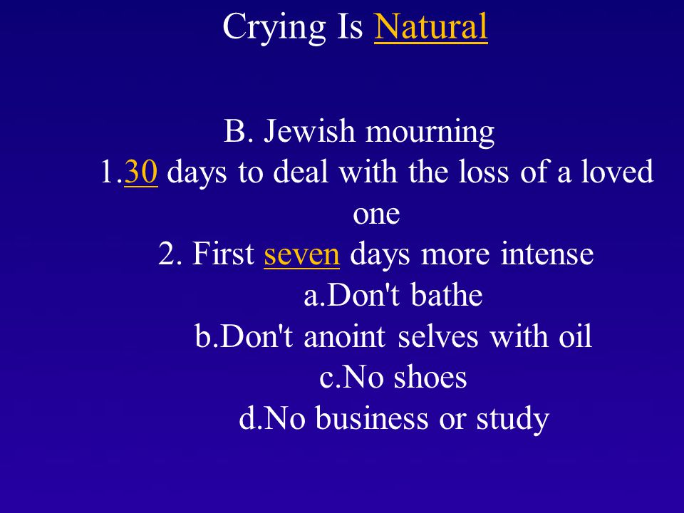 I. Crying Is Natural B. Jewish mourning 1.30 days to deal with the loss of a loved one 2. First seven days more intense a.Don't bathe b.Don't anoint s
