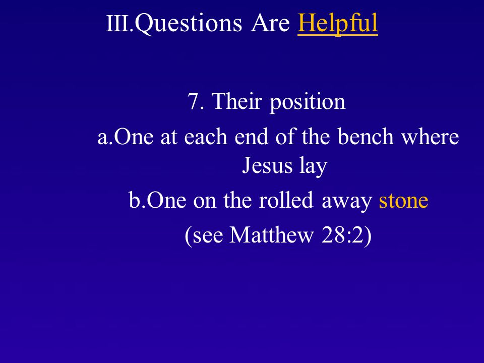 III. Questions Are Helpful 7. Their position a.One at each end of the bench where Jesus lay b.One on the rolled away stone (see Matthew 28:2)