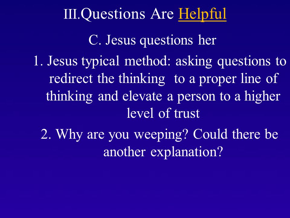 III. Questions Are Helpful C. Jesus questions her 1.